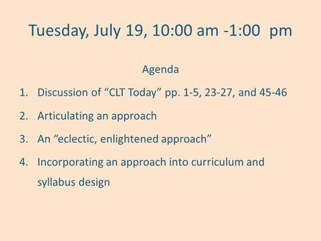 "Tuesday, July 19, 10:00 am -1:00pm Agenda 1.Discussion of ""CLT Today"" pp. 1-5, 23-27, and 45-46 2.Articulating an approach 3.An ""eclectic, enlightened."