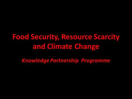 Food Security, Resource Scarcity and Climate Change Knowledge Partnership Programme.