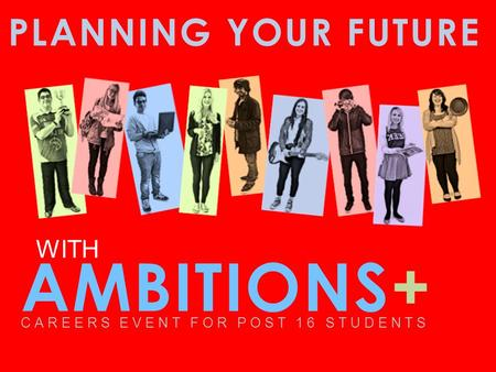 PLANNING YOUR FUTURE AMBITIONS+ CAREERS EVENT FOR POST 16 STUDENTS WITH.
