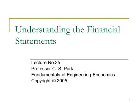 1 Understanding the Financial Statements Lecture No.35 Professor C. S. Park Fundamentals of Engineering Economics Copyright © 2005.