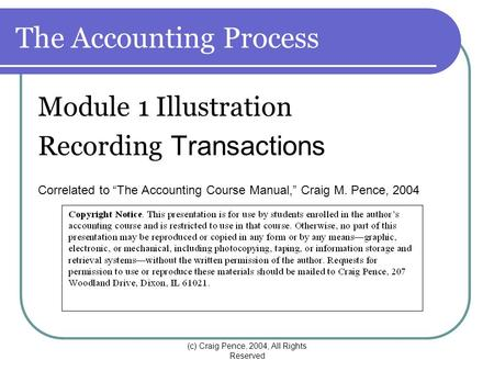 "(c) Craig Pence, 2004, All Rights Reserved The Accounting Process Module 1 Illustration Recording Transactions Correlated to ""The Accounting Course Manual,"""