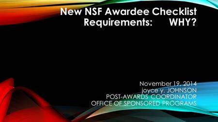 New NSF Awardee Checklist Requirements: WHY? November 19, 2014 joyce y. JOHNSON POST-AWARDS COORDINATOR OFFICE OF SPONSORED PROGRAMS.