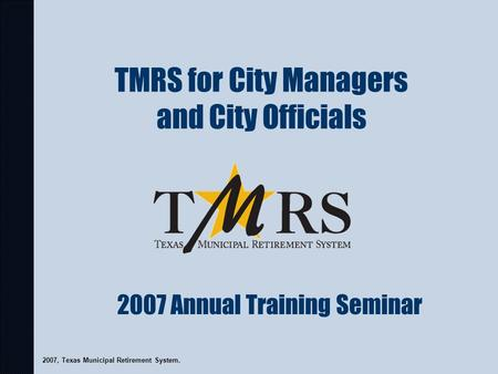 TMRS for City Managers and City Officials 2007, Texas Municipal Retirement System. 2007 Annual Training Seminar.