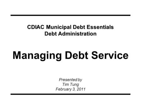 CDIAC Municipal Debt Essentials Debt Administration CDIAC Municipal Debt Essentials Debt Administration Managing Debt Service Presented by Tim Tung February.