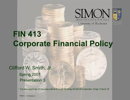 FIN 413 Corporate Financial Policy Clifford W. Smith, Jr. Spring 2007 Presentation 3 * Covers readings on course outline through Brickley/Smith/Zimmerman,