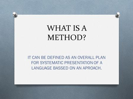 WHAT IS A METHOD? IT CAN BE DEFINED AS AN OVERALL PLAN FOR SYSTEMATIC PRESENTATION OF A LANGUAGE BASSED ON AN APROACH.