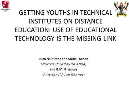 GETTING YOUTHS IN TECHNICAL INSTITUTES ON DISTANCE EDUCATION: USE OF EDUCATIONAL TECHNOLOGY IS THE MISSING LINK Ruth Nsibirano and Stella Achen Makerere.