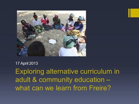 Exploring alternative curriculum in adult & community education – what can we learn from Freire? 17 April 2013.