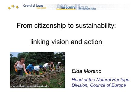 From citizenship to sustainability: linking vision and action Elda Moreno Head of the Natural Heritage Division, Council of Europe.