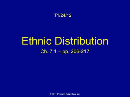 © 2011 Pearson Education, Inc. T1/24/12 Ethnic Distribution Ch. 7.1 – pp. 206-217.