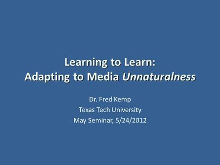 Learning to Learn: Adapting to Media Unnaturalness Dr. Fred Kemp Texas Tech University May Seminar, 5/24/2012.