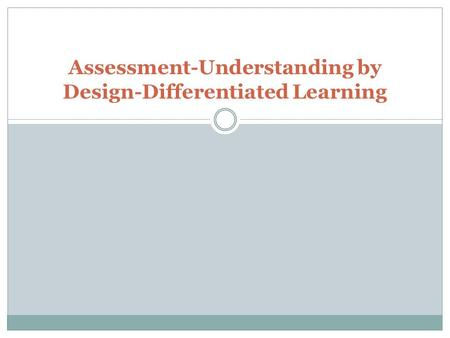 Assessment-Understanding by Design-Differentiated Learning.