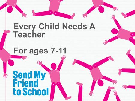 Every Child Needs A Teacher For ages 7-11. Why do we go to school?