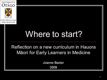 Where to start? Reflection on a new curriculum in Hauora Māori for Early Learners in Medicine Joanne Baxter 2009 1.