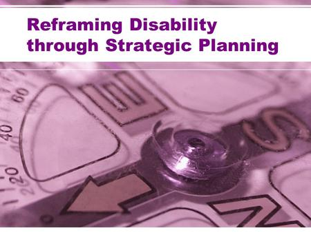 Reframing Disability through Strategic Planning. The Questions Answered through Strategic Planning Who are we? Where are we now? Where are we going? How.