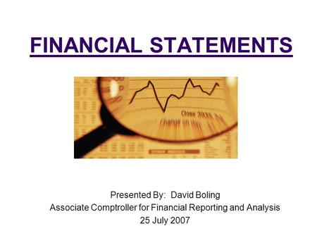 FINANCIAL STATEMENTS Presented By: David Boling Associate Comptroller for Financial Reporting and Analysis 25 July 2007.