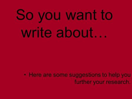 So you want to write about… Here are some suggestions to help you further your research.