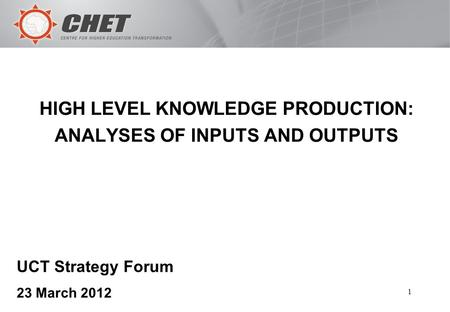1 HIGH LEVEL KNOWLEDGE PRODUCTION: ANALYSES OF INPUTS AND OUTPUTS UCT Strategy Forum 23 March 2012.