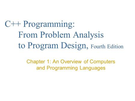 C++ Programming: From Problem Analysis to Program Design, Fourth Edition Chapter 1: An Overview of Computers and Programming Languages.