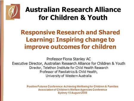 Responsive Research and Shared Learning: Inspiring change to improve outcomes for children Professor Fiona Stanley AC Executive Director, Australian Research.