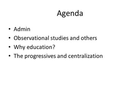 Agenda Admin Observational studies and others Why education? The progressives and centralization.