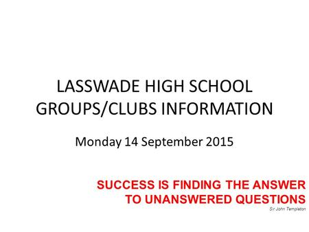 LASSWADE HIGH SCHOOL GROUPS/CLUBS INFORMATION Monday 14 September 2015 SUCCESS IS FINDING THE ANSWER TO UNANSWERED QUESTIONS Sir John Templeton.
