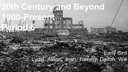 20th Century and Beyond 1900-Present Period 6 Early Bird Lydia, Alison, Josh, Tommy, Dalton, Will.