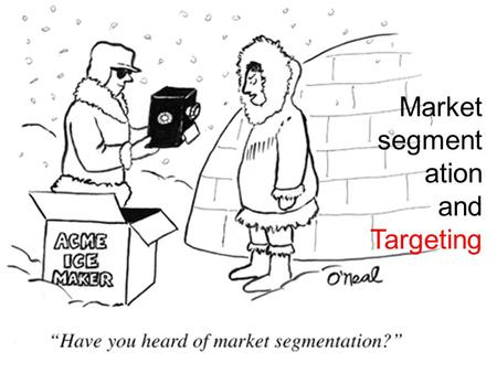 Market segment ation and Targeting. Your success as a marketer is not just what you say about a product…