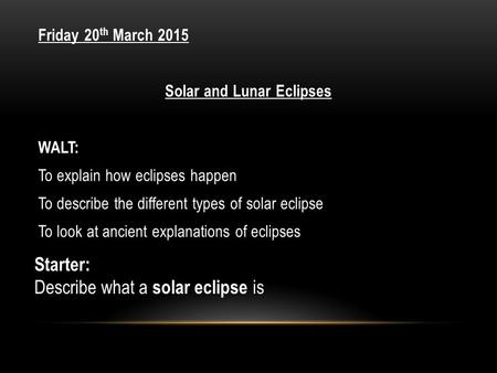 Friday 20 th March 2015 Solar and Lunar Eclipses WALT: To explain how eclipses happen To describe the different types of solar eclipse To look at ancient.
