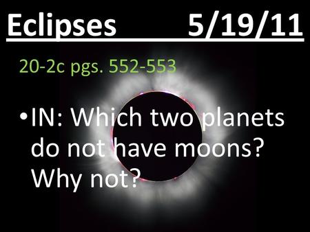 Eclipses 5/19/11 20-2c pgs. 552-553 IN: Which two planets do not have moons? Why not?