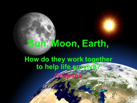 Sun, Moon, Earth, How do they work together to help life survive? Eclipses.