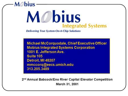 2 nd Annual Babcock/Eno River Capital Elevator Competition March 31, 2001 Michael McCorquodale, Chief Executive Officer Mobius Integrated Systems Corporation.