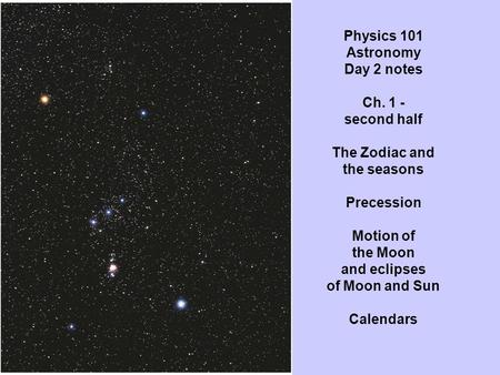 Physics 101 Astronomy Day 2 notes Ch. 1 - second half The Zodiac and the seasons Precession Motion of the Moon and eclipses of Moon and Sun Calendars.