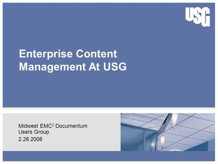 Enterprise Content Management At USG Midwest EMC 2 Documentum Users Group 2.28.2008.