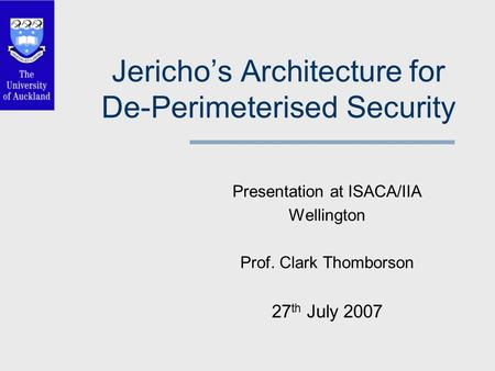 Jericho's Architecture for De-Perimeterised Security Presentation at ISACA/IIA Wellington Prof. Clark Thomborson 27 th July 2007.