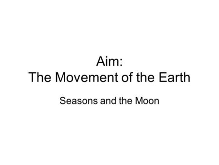 Aim: The Movement of the Earth Seasons and the Moon.