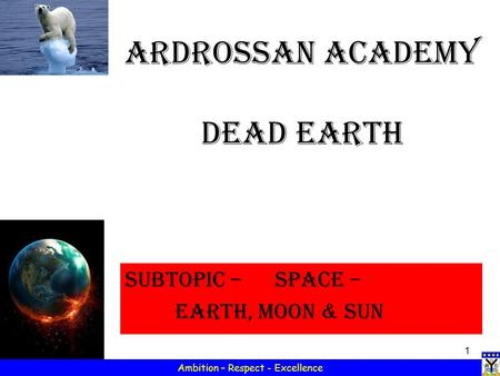 1 Ambition – Respect - Excellence Ardrossan Academy Dead Earth Subtopic – SPACE – Earth, Moon & sun.