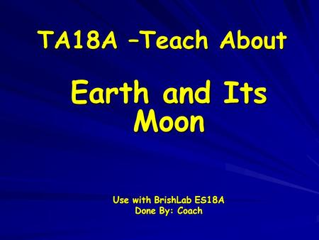 TA18A –Teach About Earth and Its Moon Use with BrishLab ES18A Done By: Coach.