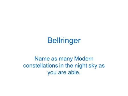 Bellringer Name as many Modern constellations in the night sky as you are able.