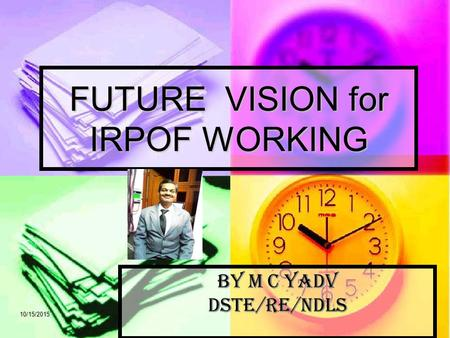 10/15/2015 FUTURE VISION for IRPOF WORKING By M C YADV DSTE/RE/NDLS.