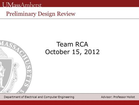 1 Department of Electrical and Computer Engineering Advisor: Professor Hollot Team RCA October 15, 2012 Preliminary Design Review.