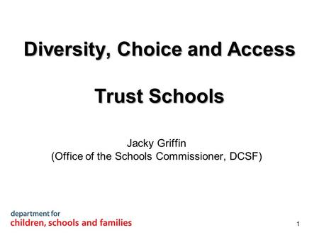Diversity, Choice and Access Trust Schools Jacky Griffin (Office of the Schools Commissioner, DCSF) 1.