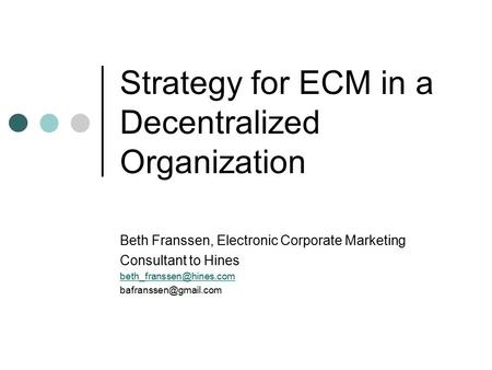 Strategy for ECM in a Decentralized Organization Beth Franssen, Electronic Corporate Marketing Consultant to Hines