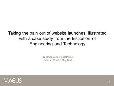1 Taking the pain out of website launches: illustrated with a case study from the Institution of Engineering and Technology Dr Simon Lande, CEO Magus.