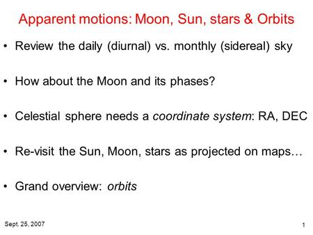 Sept. 25, 2007 1 Apparent motions: Moon, Sun, stars & Orbits Review the daily (diurnal) vs. monthly (sidereal) sky How about the Moon and its phases? Celestial.