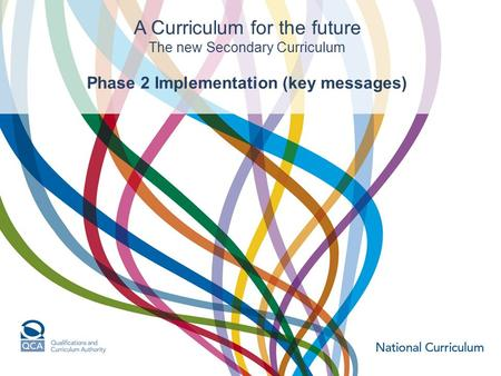 A Curriculum for the future The new Secondary Curriculum Phase 2 Implementation (key messages)
