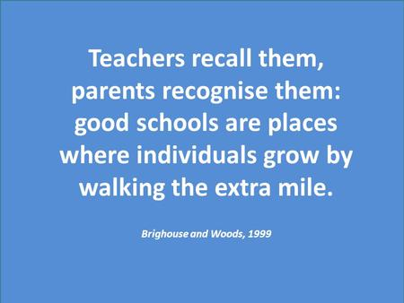 Teachers recall them, parents recognise them: good schools are places where individuals grow by walking the extra mile. Brighouse and Woods, 1999.