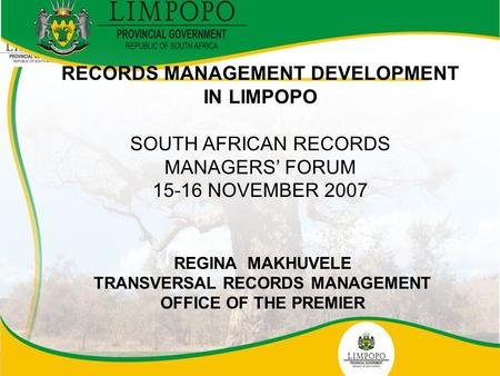 1 RECORDS MANAGEMENT DEVELOPMENT IN LIMPOPO SOUTH AFRICAN RECORDS MANAGERS' FORUM 15-16 NOVEMBER 2007 REGINA MAKHUVELE TRANSVERSAL RECORDS MANAGEMENT OFFICE.
