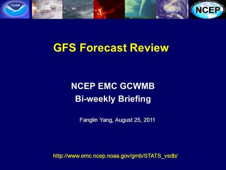 GFS Forecast Review NCEP EMC GCWMB Bi-weekly Briefing  Fanglin Yang, August 25, 2011.