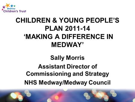 CHILDREN & YOUNG PEOPLE'S PLAN 2011-14 'MAKING A DIFFERENCE IN MEDWAY' Sally Morris Assistant Director of Commissioning and Strategy NHS Medway/Medway.